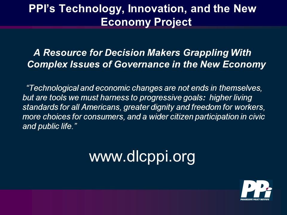 PPIs Technology, Innovation, and the New Economy Project A Resource for Decision Makers Grappling With Complex Issues of Governance in the New Economy Technological and economic changes are not ends in themselves, but are tools we must harness to progressive goals: higher living standards for all Americans, greater dignity and freedom for workers, more choices for consumers, and a wider citizen participation in civic and public life.