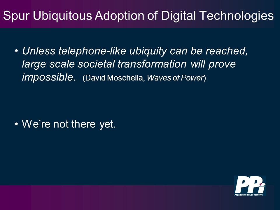 Spur Ubiquitous Adoption of Digital Technologies Unless telephone-like ubiquity can be reached, large scale societal transformation will prove impossible.