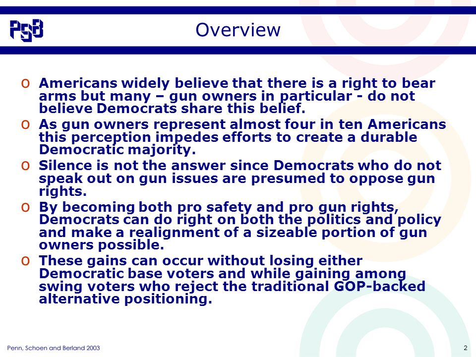 2 Overview o Americans widely believe that there is a right to bear arms but many – gun owners in particular - do not believe Democrats share this belief.