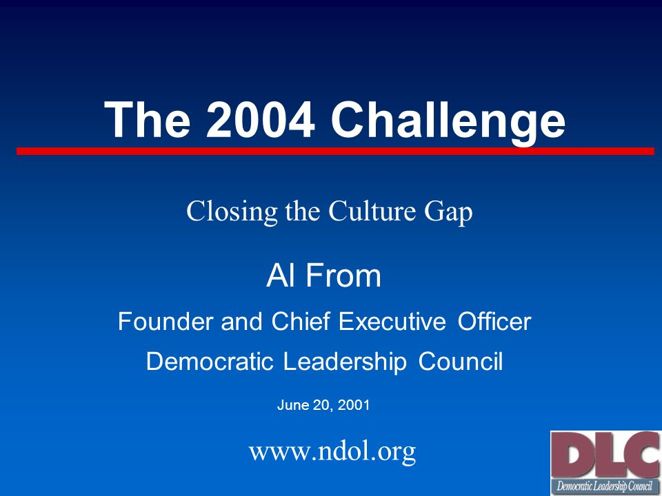 The 2004 Challenge Al From Founder and Chief Executive Officer Democratic Leadership Council June 20, 2001 www.ndol.org Closing the Culture Gap