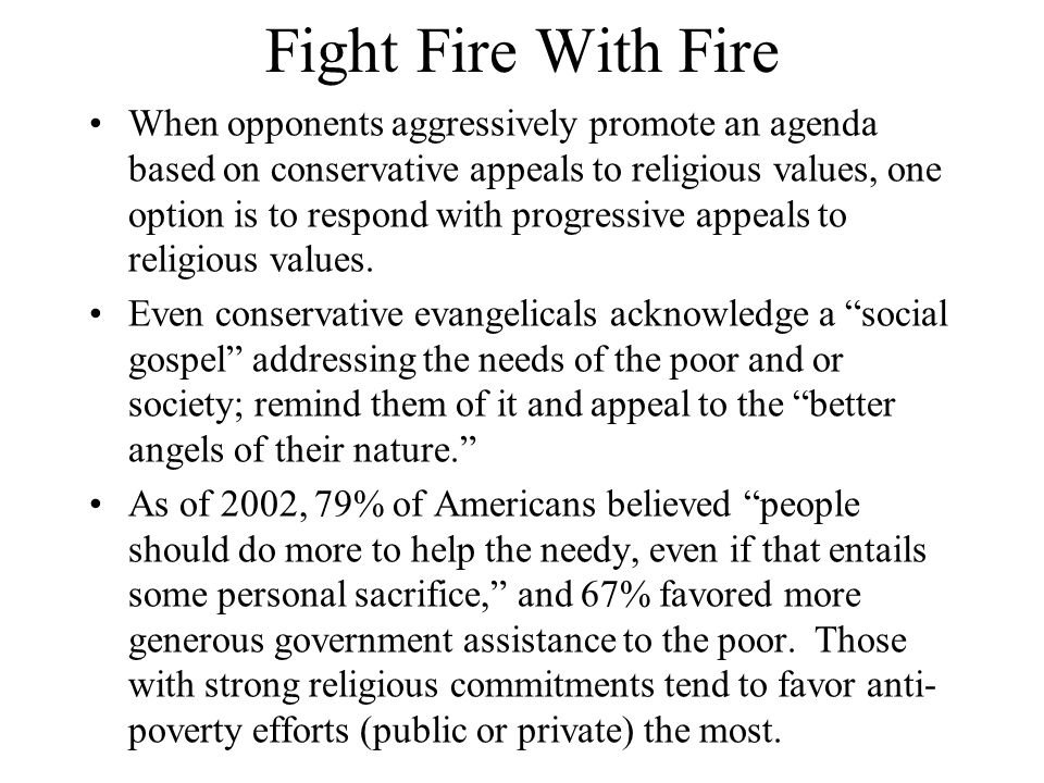 Fight Fire With Fire When opponents aggressively promote an agenda based on conservative appeals to religious values, one option is to respond with progressive appeals to religious values.