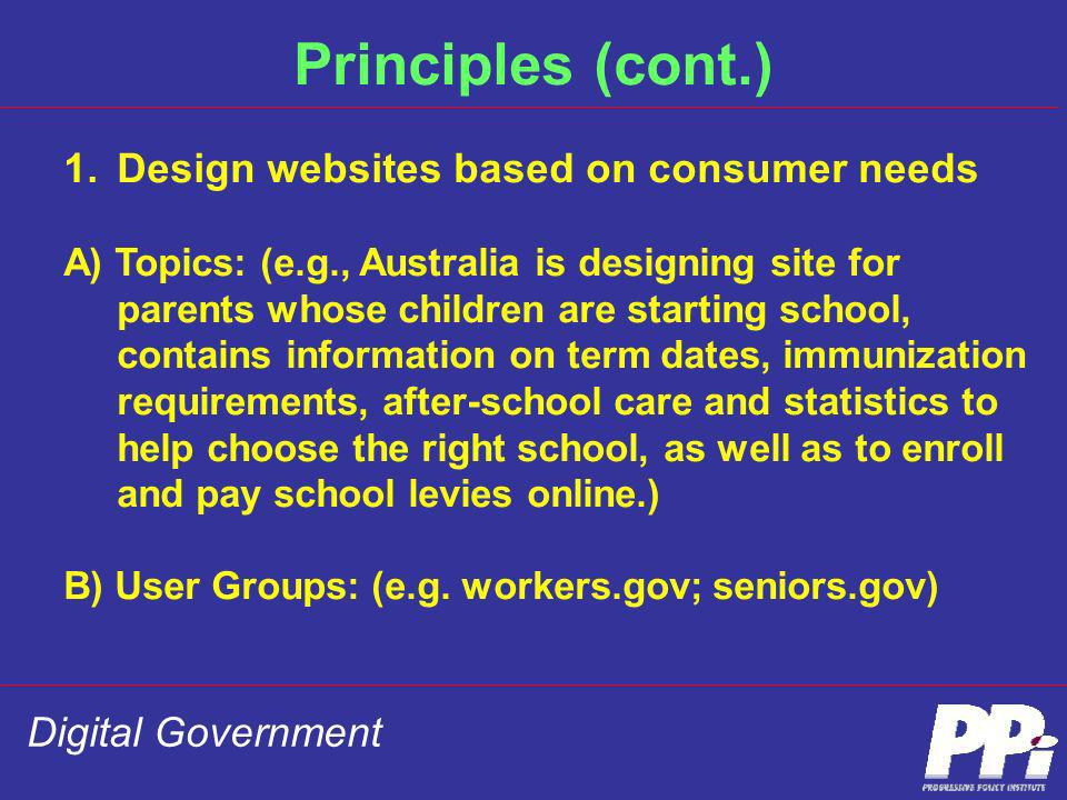 Digital Government Principles (cont.) 1.Design websites based on consumer needs A) Topics: (e.g., Australia is designing site for parents whose childr
