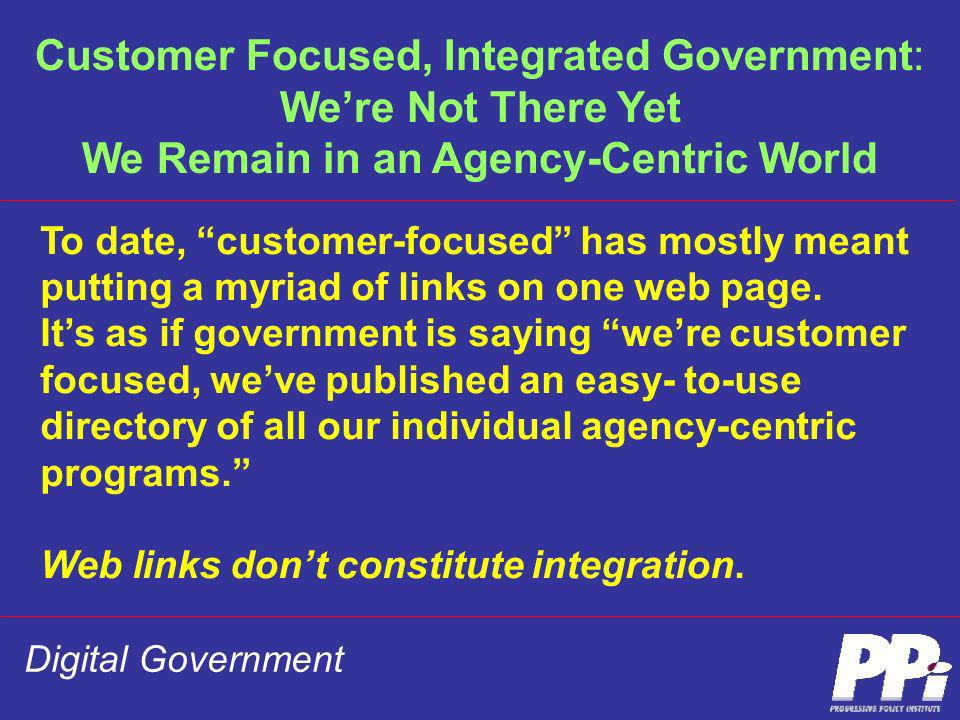 Digital Government To date, customer-focused has mostly meant putting a myriad of links on one web page. Its as if government is saying were customer