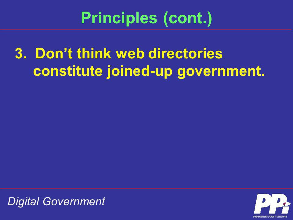 Digital Government Principles (cont.) 3. Dont think web directories constitute joined-up government.