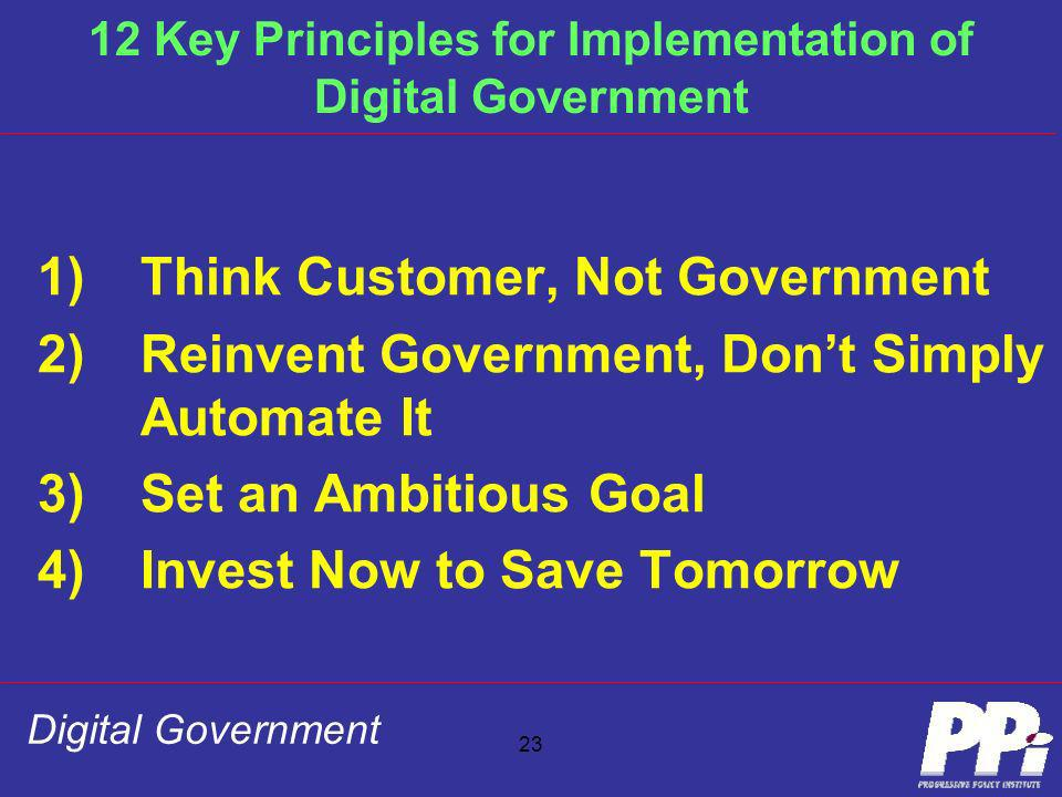 23 12 Key Principles for Implementation of Digital Government 1)Think Customer, Not Government 2)Reinvent Government, Dont Simply Automate It 3)Set an