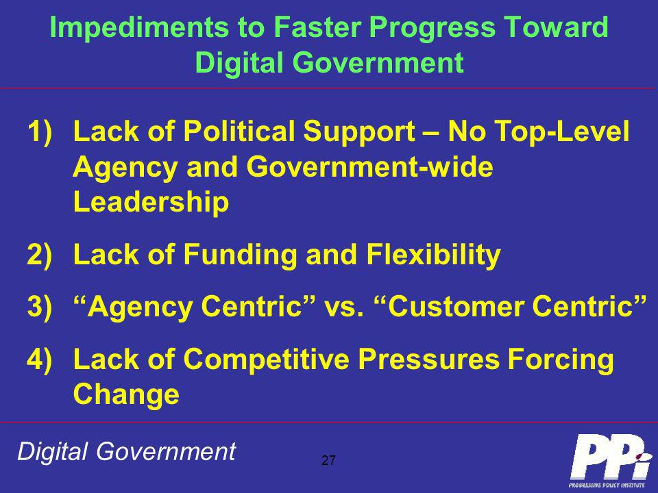 Digital Government 27 Impediments to Faster Progress Toward Digital Government 1)Lack of Political Support – No Top-Level Agency and Government-wide L