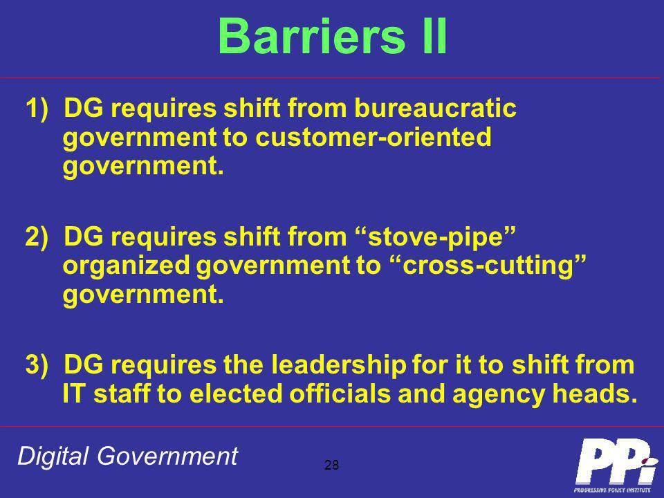 Digital Government 28 Barriers II 1) DG requires shift from bureaucratic government to customer-oriented government. 2) DG requires shift from stove-p