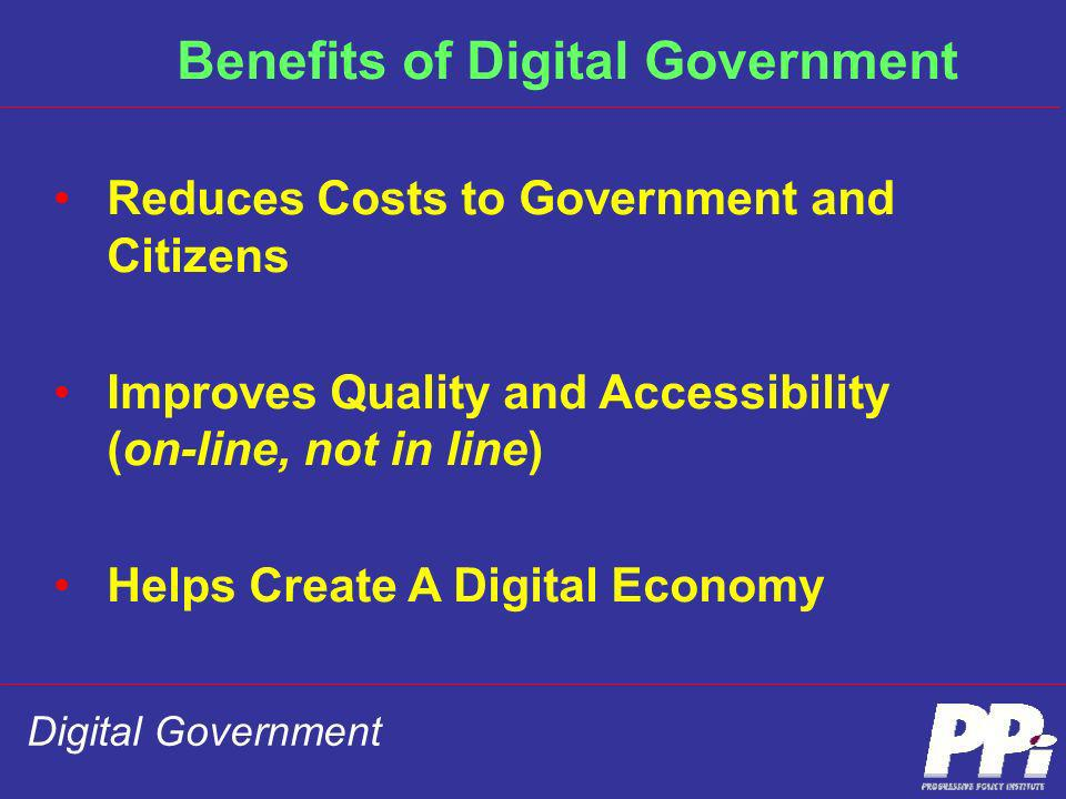 Digital Government Benefits of Digital Government Reduces Costs to Government and Citizens Improves Quality and Accessibility (on-line, not in line) H