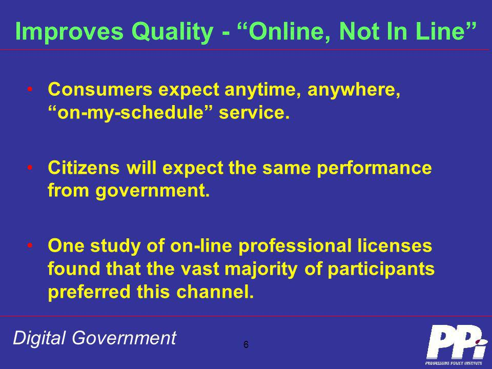 Digital Government 6 Improves Quality - Online, Not In Line Consumers expect anytime, anywhere, on-my-schedule service. Citizens will expect the same