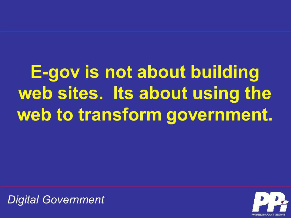 Digital Government E-gov is not about building web sites. Its about using the web to transform government.