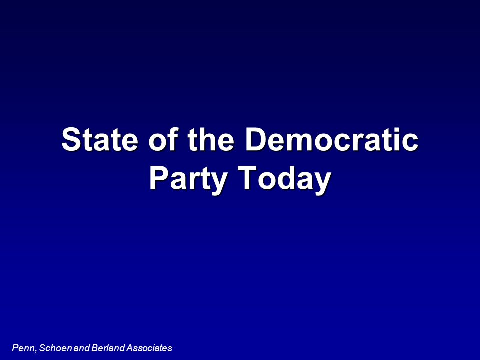 Penn, Schoen and Berland Associates State of the Democratic Party Today