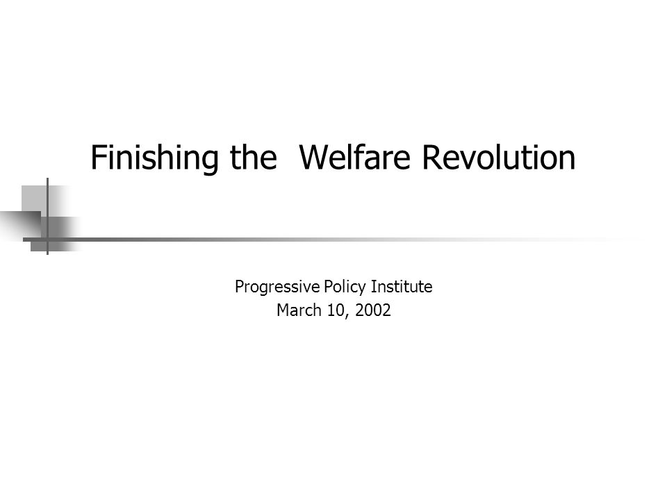 Finishing the Welfare Revolution Progressive Policy Institute March 10, 2002