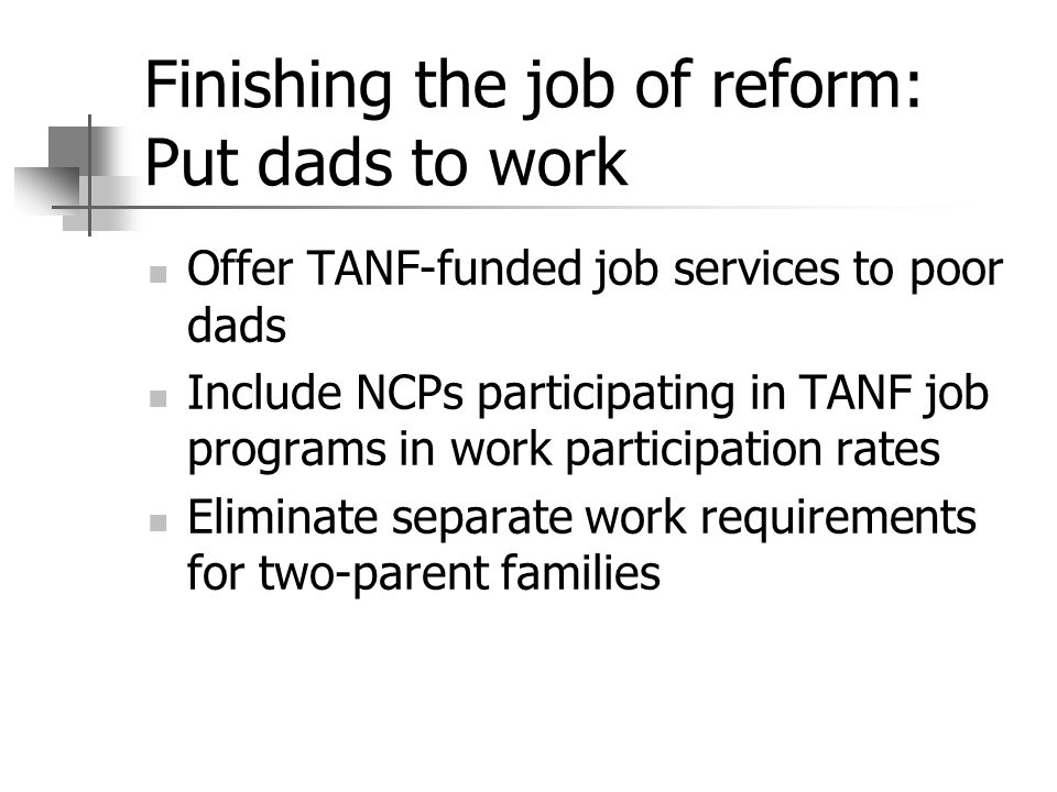 Finishing the job of reform: Put dads to work Offer TANF-funded job services to poor dads Include NCPs participating in TANF job programs in work part