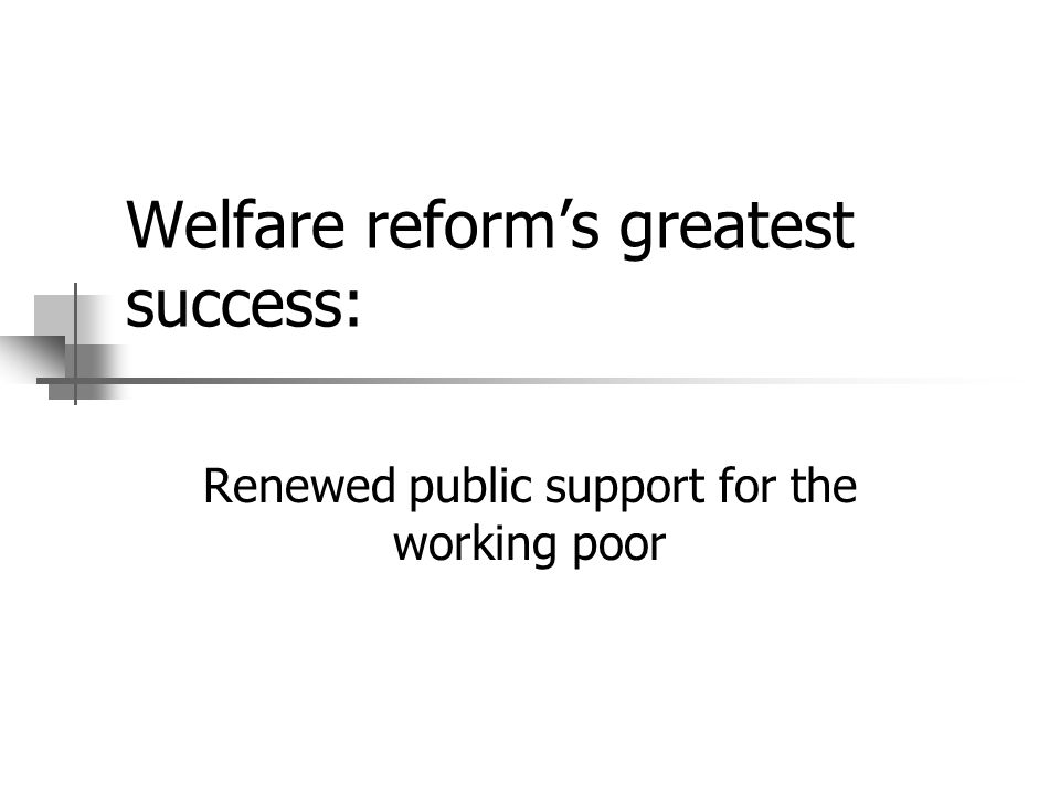 Welfare reforms greatest success: Renewed public support for the working poor