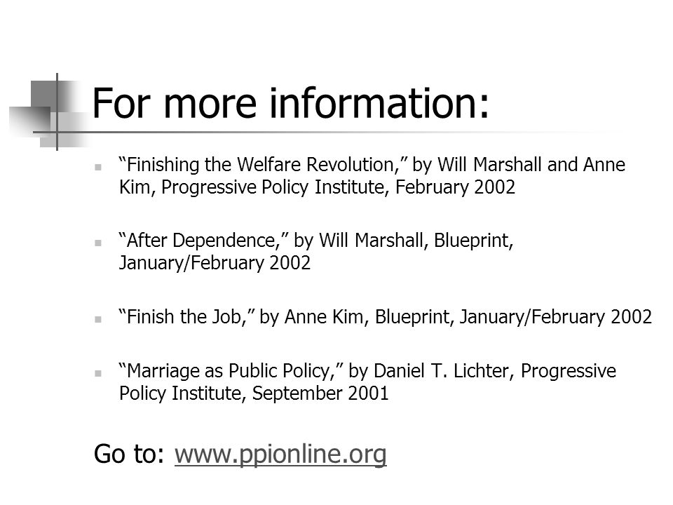 For more information: Finishing the Welfare Revolution, by Will Marshall and Anne Kim, Progressive Policy Institute, February 2002 After Dependence, by Will Marshall, Blueprint, January/February 2002 Finish the Job, by Anne Kim, Blueprint, January/February 2002 Marriage as Public Policy, by Daniel T.