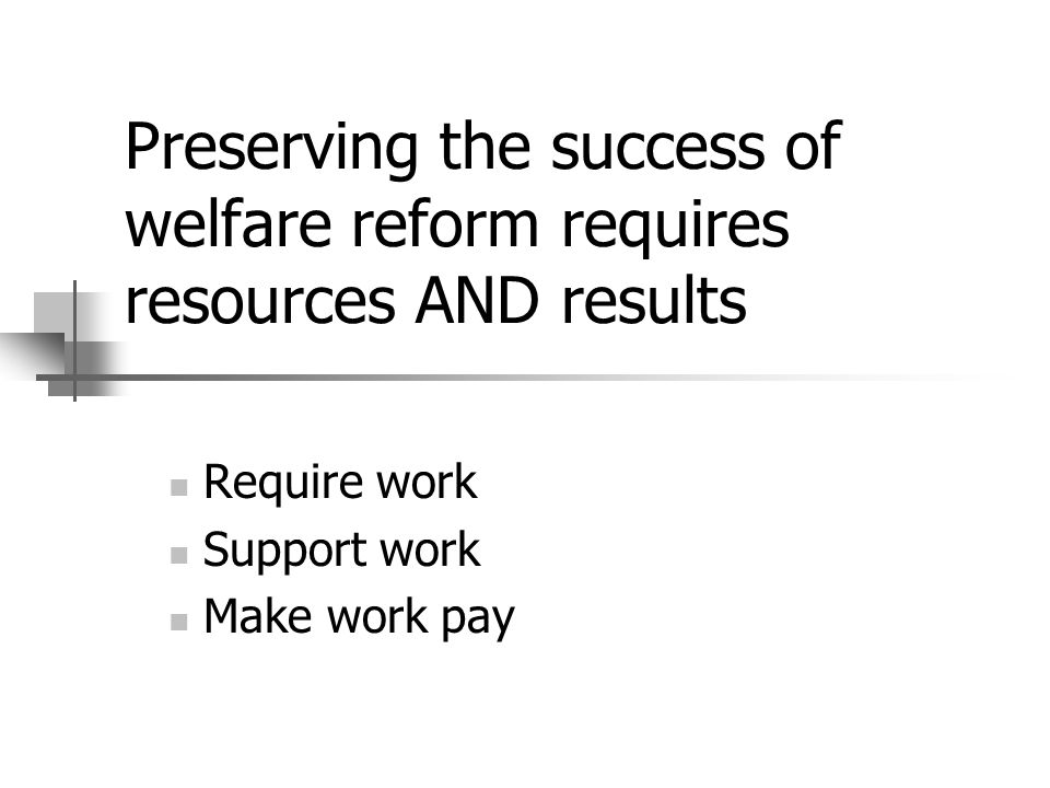 Preserving the success of welfare reform requires resources AND results Require work Support work Make work pay