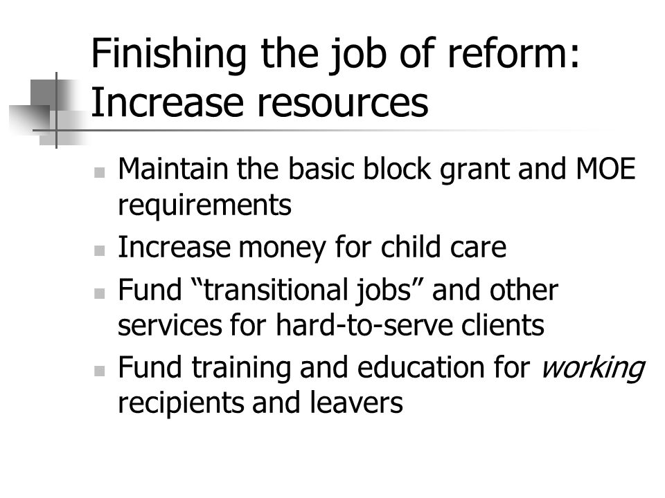 Finishing the job of reform: Increase resources Maintain the basic block grant and MOE requirements Increase money for child care Fund transitional jo