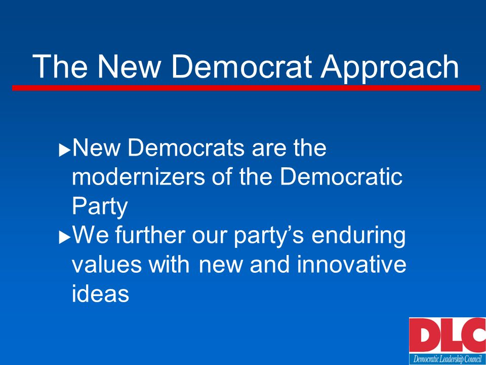 New Democrats are the modernizers of the Democratic Party We further our partys enduring values with new and innovative ideas