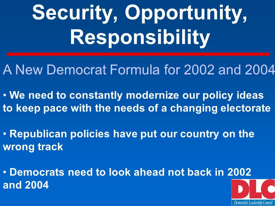 Security, Opportunity, Responsibility A New Democrat Formula for 2002 and 2004 We need to constantly modernize our policy ideas to keep pace with the needs of a changing electorate Republican policies have put our country on the wrong track Democrats need to look ahead not back in 2002 and 2004