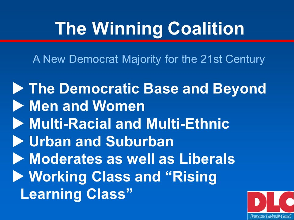 The Winning Coalition A New Democrat Majority for the 21st Century The Democratic Base and Beyond Men and Women Multi-Racial and Multi-Ethnic Urban and Suburban Moderates as well as Liberals Working Class and Rising Learning Class