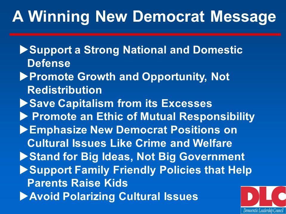 A Winning New Democrat Message Support a Strong National and Domestic Defense Promote Growth and Opportunity, Not Redistribution Save Capitalism from its Excesses Promote an Ethic of Mutual Responsibility Emphasize New Democrat Positions on Cultural Issues Like Crime and Welfare Stand for Big Ideas, Not Big Government Support Family Friendly Policies that Help Parents Raise Kids Avoid Polarizing Cultural Issues