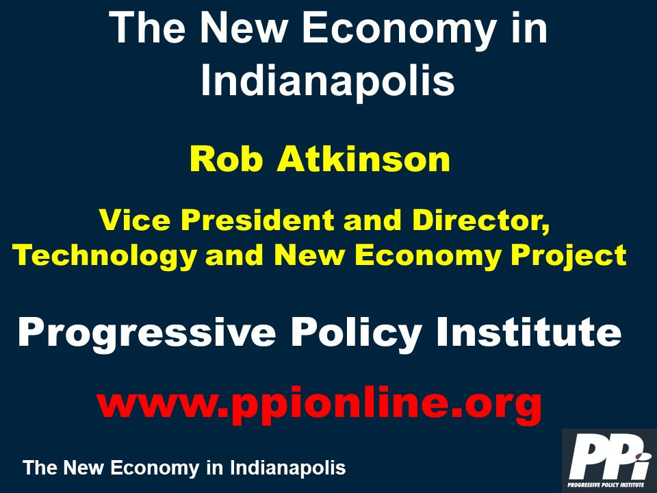 The New Economy in Indianapolis The New Economy in Indianapolis Rob Atkinson Vice President and Director, Technology and New Economy Project Progressive Policy Institute www.ppionline.org
