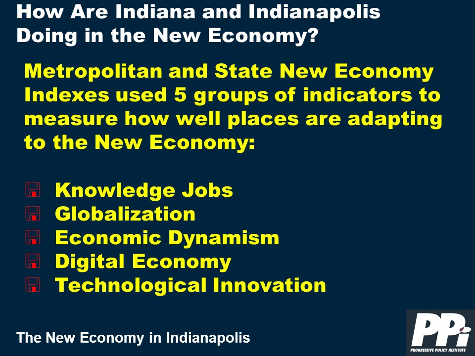 The New Economy in Indianapolis Metropolitan and State New Economy Indexes used 5 groups of indicators to measure how well places are adapting to the New Economy: < Knowledge Jobs < Globalization < Economic Dynamism < Digital Economy < Technological Innovation How Are Indiana and Indianapolis Doing in the New Economy