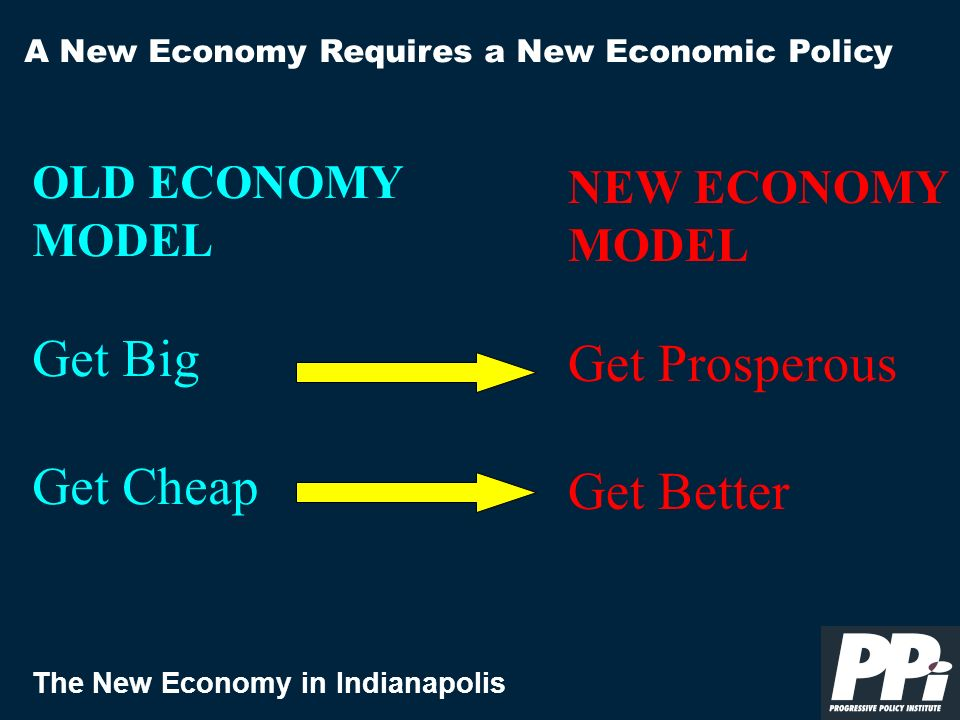 The New Economy in Indianapolis A New Economy Requires a New Economic Policy OLD ECONOMY MODEL Get Big Get Cheap NEW ECONOMY MODEL Get Prosperous Get