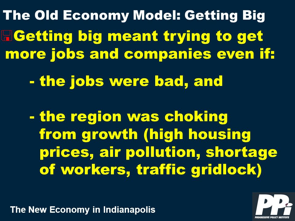 The New Economy in Indianapolis < Getting big meant trying to get more jobs and companies even if: - the jobs were bad, and - the region was choking from growth (high housing prices, air pollution, shortage of workers, traffic gridlock) The Old Economy Model: Getting Big