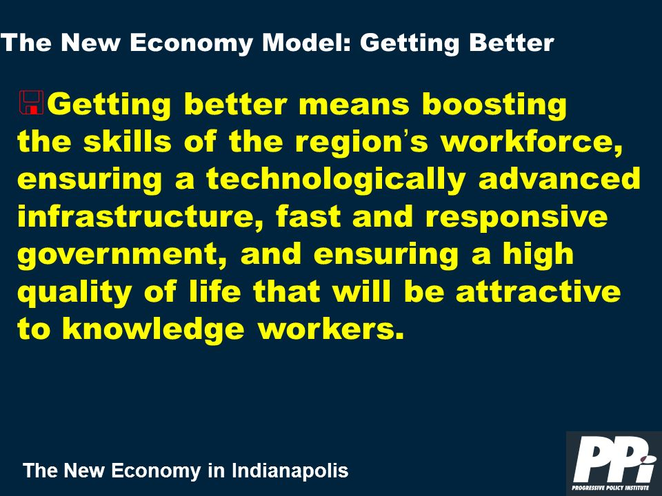 The New Economy in Indianapolis < Getting better means boosting the skills of the region s workforce, ensuring a technologically advanced infrastructure, fast and responsive government, and ensuring a high quality of life that will be attractive to knowledge workers.