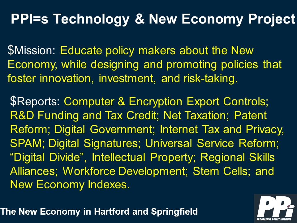 The New Economy in Hartford and Springfield PPI = s New Economy Task Force Co-Chairs: Senate Democratic Leader Tom Daschle Gateway Computer Chairman Ted Waitt July, 2000 Report: 23 Legislative Recommendations to Boost Economic Growth in the New Economy
