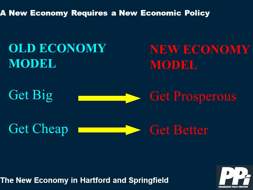 The New Economy in Hartford and Springfield A New Economy Requires a New Economic Policy OLD ECONOMY MODEL Get Big Get Cheap NEW ECONOMY MODEL Get Pro