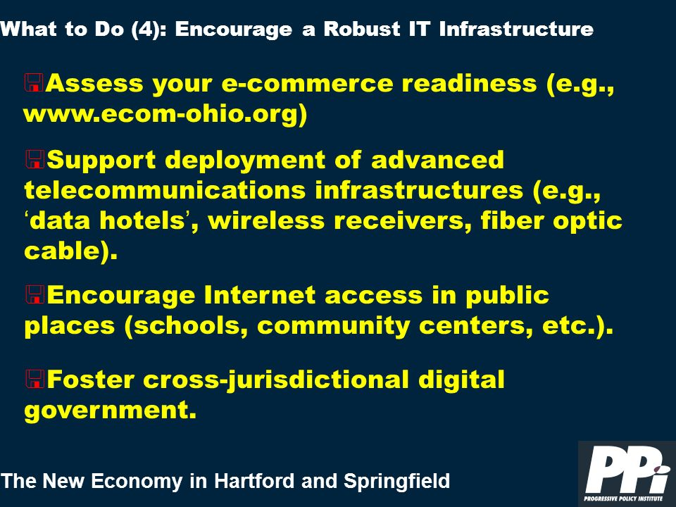 The New Economy in Hartford and Springfield < Assess your e-commerce readiness (e.g., www.ecom ohio.org) What to Do (4): Encourage a Robust IT Infrast