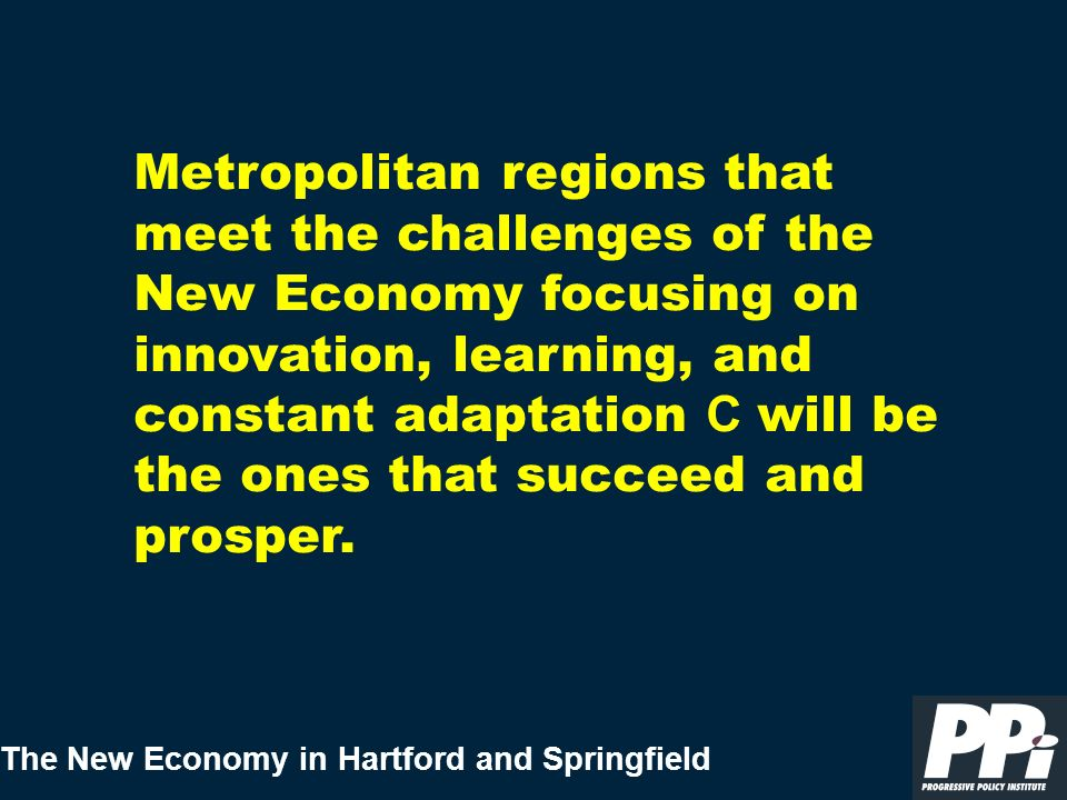 The New Economy in Hartford and Springfield Metropolitan regions that meet the challenges of the New Economy focusing on innovation, learning, and con
