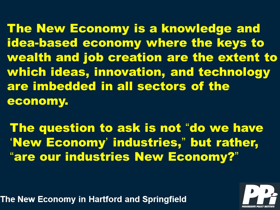 The New Economy in Hartford and Springfield < Getting better means boosting the skills of the region s workforce, ensuring a technologically advanced infrastructure, fast and responsive government, and ensuring a high quality of life that will be attractive to knowledge workers.