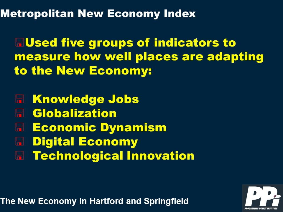 The New Economy in Hartford and Springfield < Used five groups of indicators to measure how well places are adapting to the New Economy: < Knowledge J