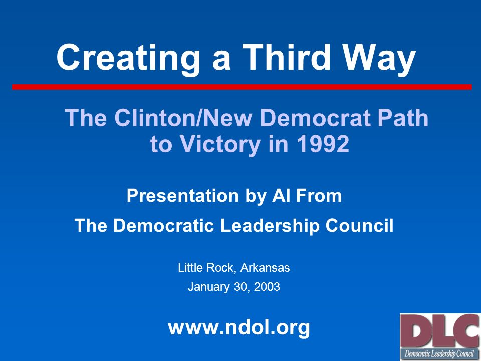Creating a Third Way Presentation by Al From The Democratic Leadership Council Little Rock, Arkansas January 30, 2003 www.ndol.org The Clinton/New Dem