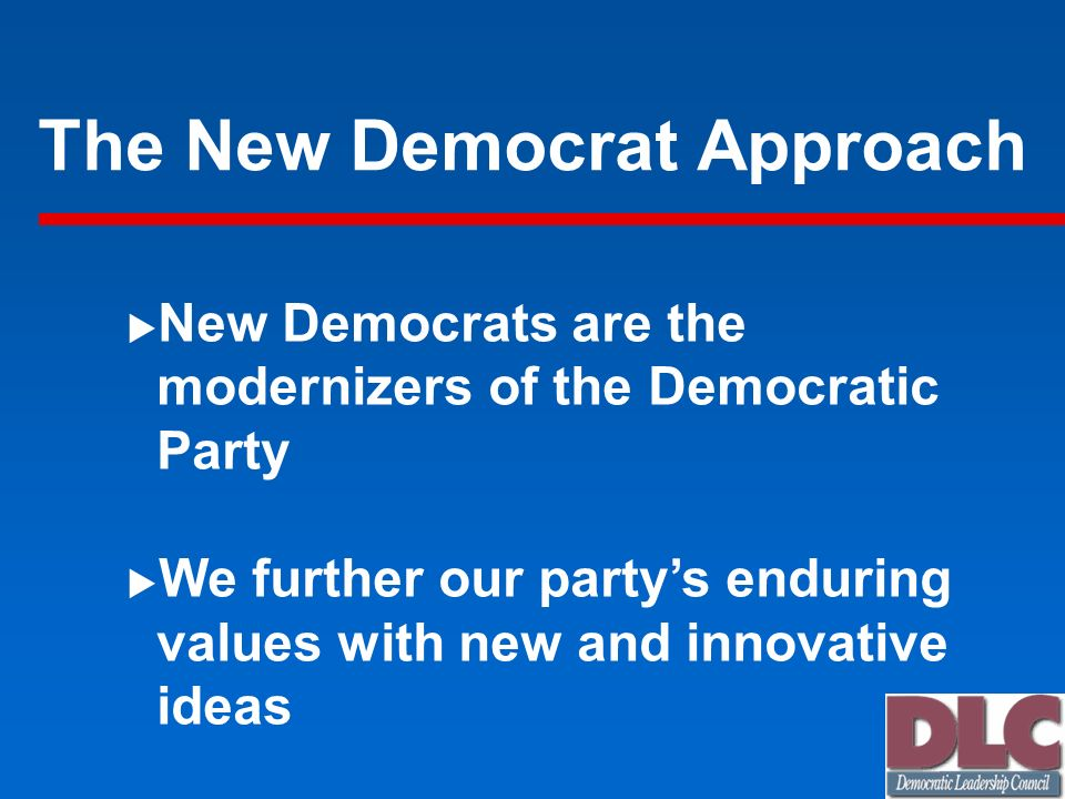 The New Democrat Approach New Democrats are the modernizers of the Democratic Party We further our partys enduring values with new and innovative idea