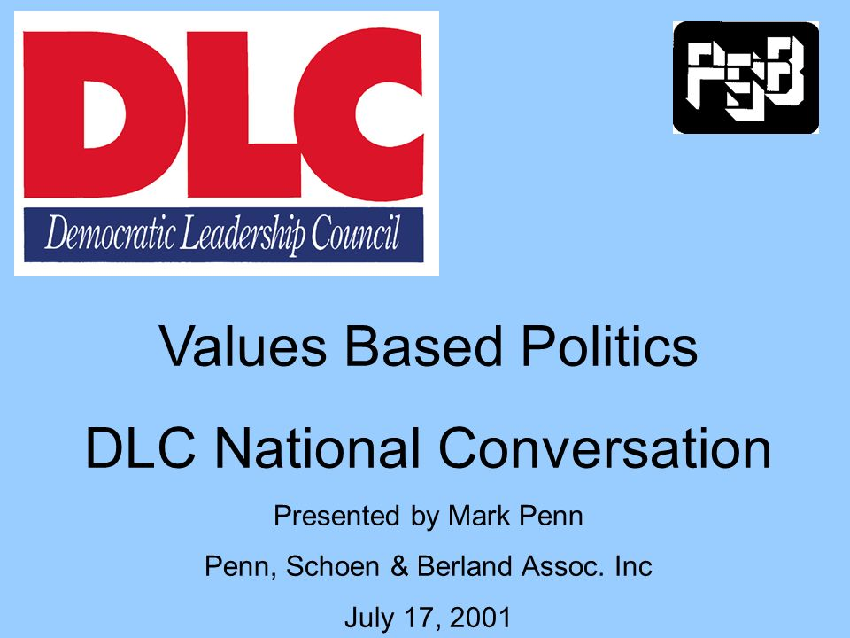Values Based Politics DLC National Conversation Presented by Mark Penn Penn, Schoen & Berland Assoc.