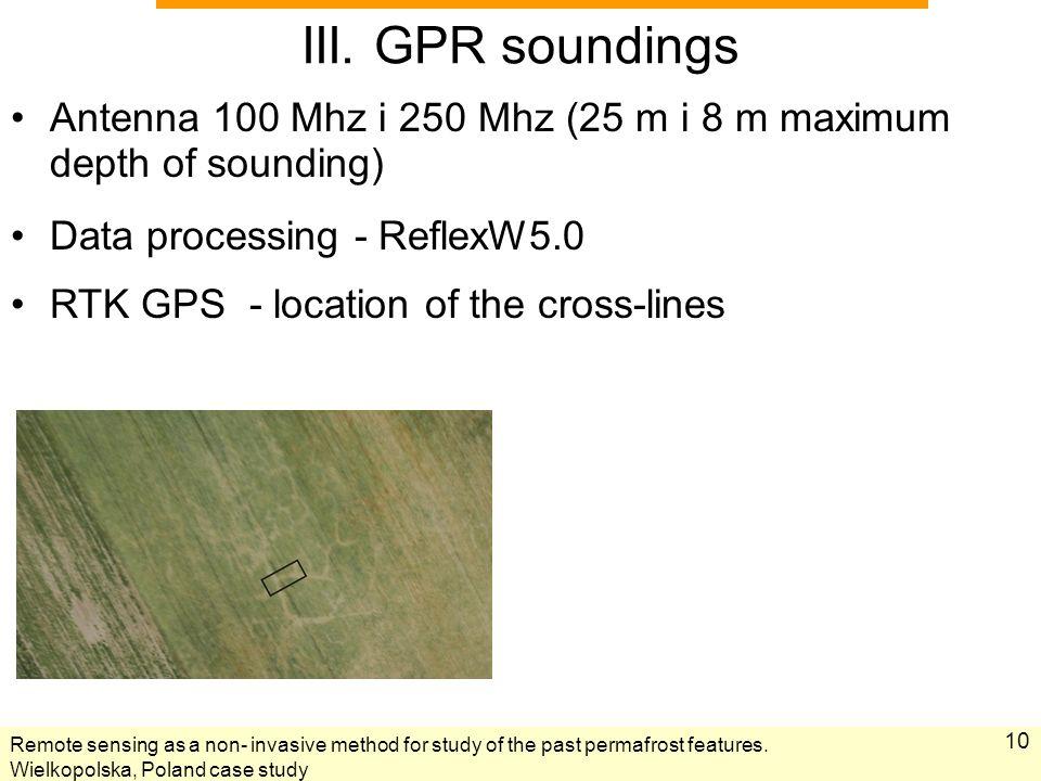 10 III. GPR soundings Antenna 100 Mhz i 250 Mhz (25 m i 8 m maximum depth of sounding) Data processing - ReflexW5.0 RTK GPS - location of the cross-li