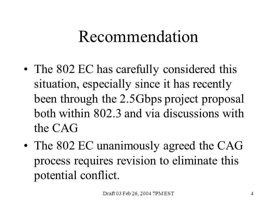 Draft 03 Feb 26, 2004 7PM EST4 Recommendation The 802 EC has carefully considered this situation, especially since it has recently been through the 2.5Gbps project proposal both within 802.3 and via discussions with the CAG The 802 EC unanimously agreed the CAG process requires revision to eliminate this potential conflict.