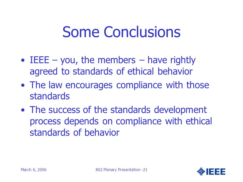 March 6, 2006802 Plenary Presentation -21 Some Conclusions IEEE – you, the members – have rightly agreed to standards of ethical behavior The law encourages compliance with those standards The success of the standards development process depends on compliance with ethical standards of behavior