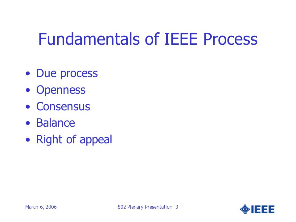 March 6, 2006802 Plenary Presentation -3 Fundamentals of IEEE Process Due process Openness Consensus Balance Right of appeal
