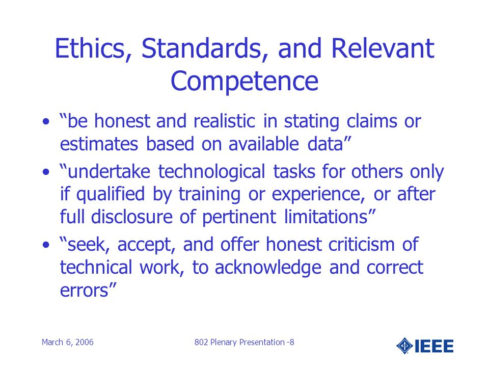 March 6, 2006802 Plenary Presentation -8 Ethics, Standards, and Relevant Competence be honest and realistic in stating claims or estimates based on available data undertake technological tasks for others only if qualified by training or experience, or after full disclosure of pertinent limitations seek, accept, and offer honest criticism of technical work, to acknowledge and correct errors
