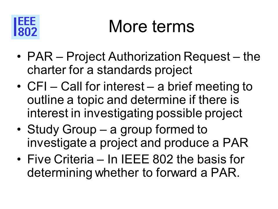 More terms PAR – Project Authorization Request – the charter for a standards project CFI – Call for interest – a brief meeting to outline a topic and determine if there is interest in investigating possible project Study Group – a group formed to investigate a project and produce a PAR Five Criteria – In IEEE 802 the basis for determining whether to forward a PAR.