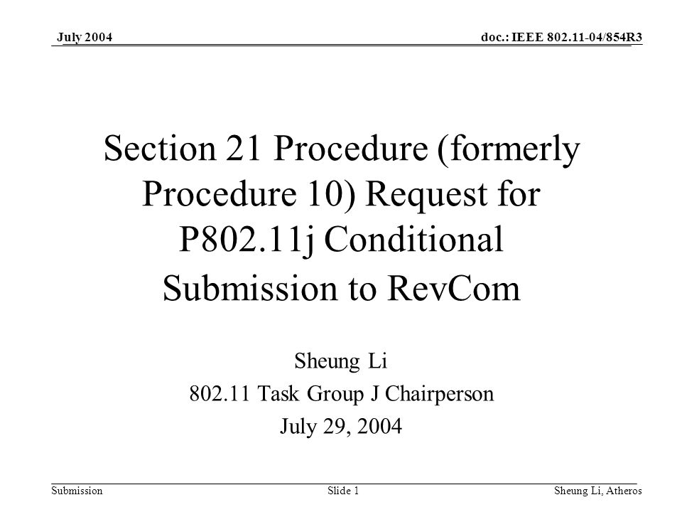 doc.: IEEE 802.11-04/854R3 SubmissionSlide 1 July 2004 Sheung Li, Atheros Section 21 Procedure (formerly Procedure 10) Request for P802.11j Conditional Submission to RevCom Sheung Li 802.11 Task Group J Chairperson July 29, 2004