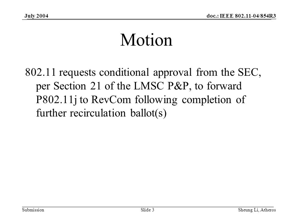 doc.: IEEE 802.11-04/854R3 SubmissionSlide 3 July 2004 Sheung Li, Atheros Motion 802.11 requests conditional approval from the SEC, per Section 21 of