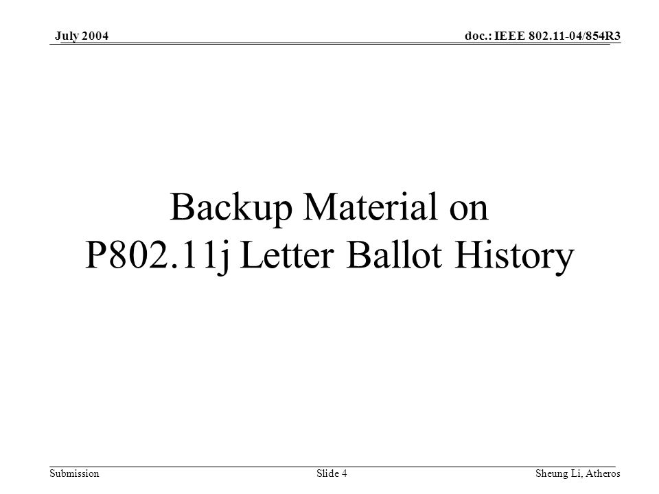 doc.: IEEE 802.11-04/854R3 SubmissionSlide 4 July 2004 Sheung Li, Atheros Backup Material on P802.11j Letter Ballot History