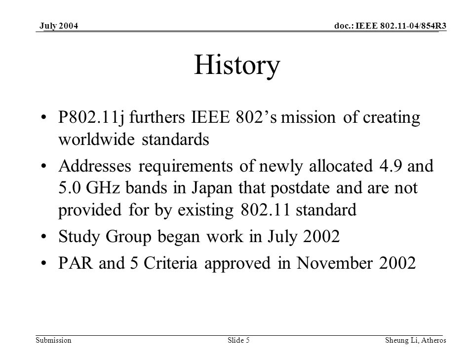 doc.: IEEE 802.11-04/854R3 SubmissionSlide 5 July 2004 Sheung Li, Atheros History P802.11j furthers IEEE 802s mission of creating worldwide standards Addresses requirements of newly allocated 4.9 and 5.0 GHz bands in Japan that postdate and are not provided for by existing 802.11 standard Study Group began work in July 2002 PAR and 5 Criteria approved in November 2002