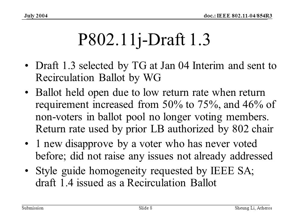 doc.: IEEE 802.11-04/854R3 SubmissionSlide 8 July 2004 Sheung Li, Atheros P802.11j-Draft 1.3 Draft 1.3 selected by TG at Jan 04 Interim and sent to Recirculation Ballot by WG Ballot held open due to low return rate when return requirement increased from 50% to 75%, and 46% of non-voters in ballot pool no longer voting members.